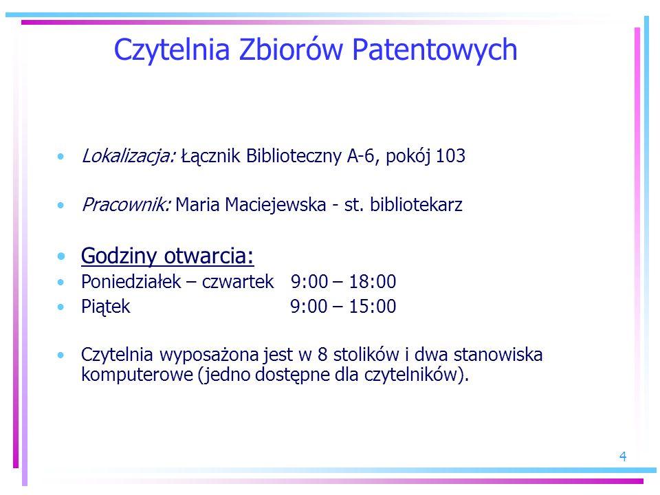 4 Czytelnia Zbiorów Patentowych Lokalizacja: Łącznik Biblioteczny A-6, pokój 103 Pracownik: Maria Maciejewska - st. bibliotekarz Godziny otwarcia: Pon