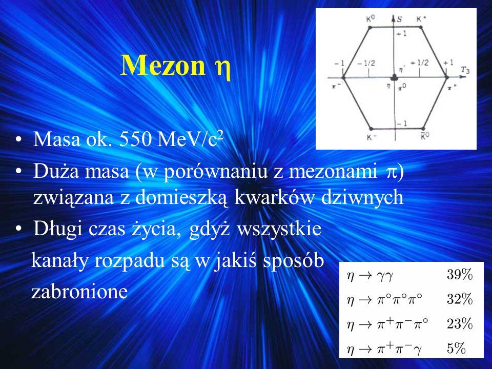 Mezon Masa ok. 550 MeV/c 2 Duża masa (w porównaniu z mezonami ) związana z domieszką kwarków dziwnych Długi czas życia, gdyż wszystkie kanały rozpadu