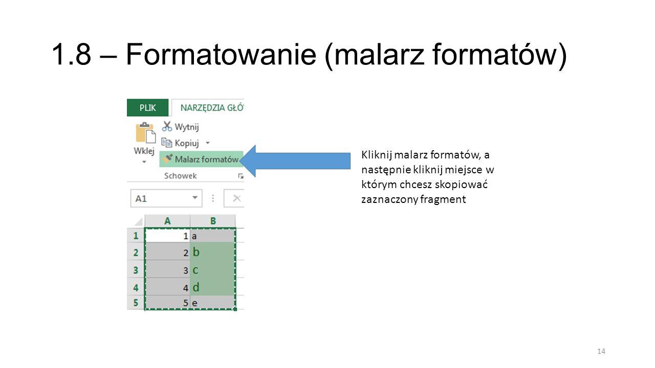 1.8 – Formatowanie (malarz formatów) 14 Kliknij malarz formatów, a następnie kliknij miejsce w którym chcesz skopiować zaznaczony fragment