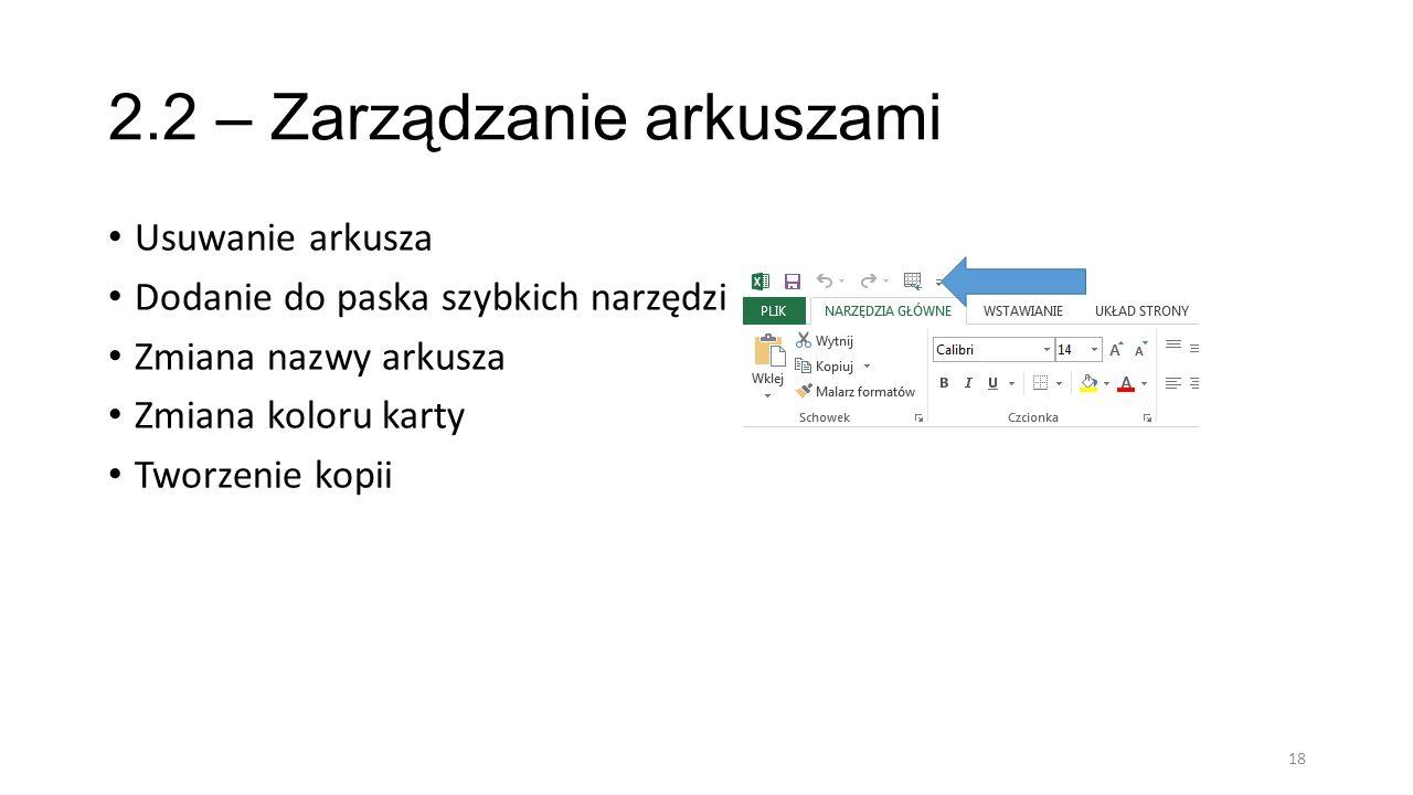 2.2 – Zarządzanie arkuszami Usuwanie arkusza Dodanie do paska szybkich narzędzi Zmiana nazwy arkusza Zmiana koloru karty Tworzenie kopii 18