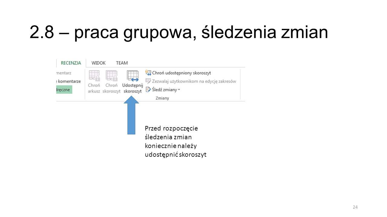2.8 – praca grupowa, śledzenia zmian 24 Przed rozpoczęcie śledzenia zmian koniecznie należy udostępnić skoroszyt