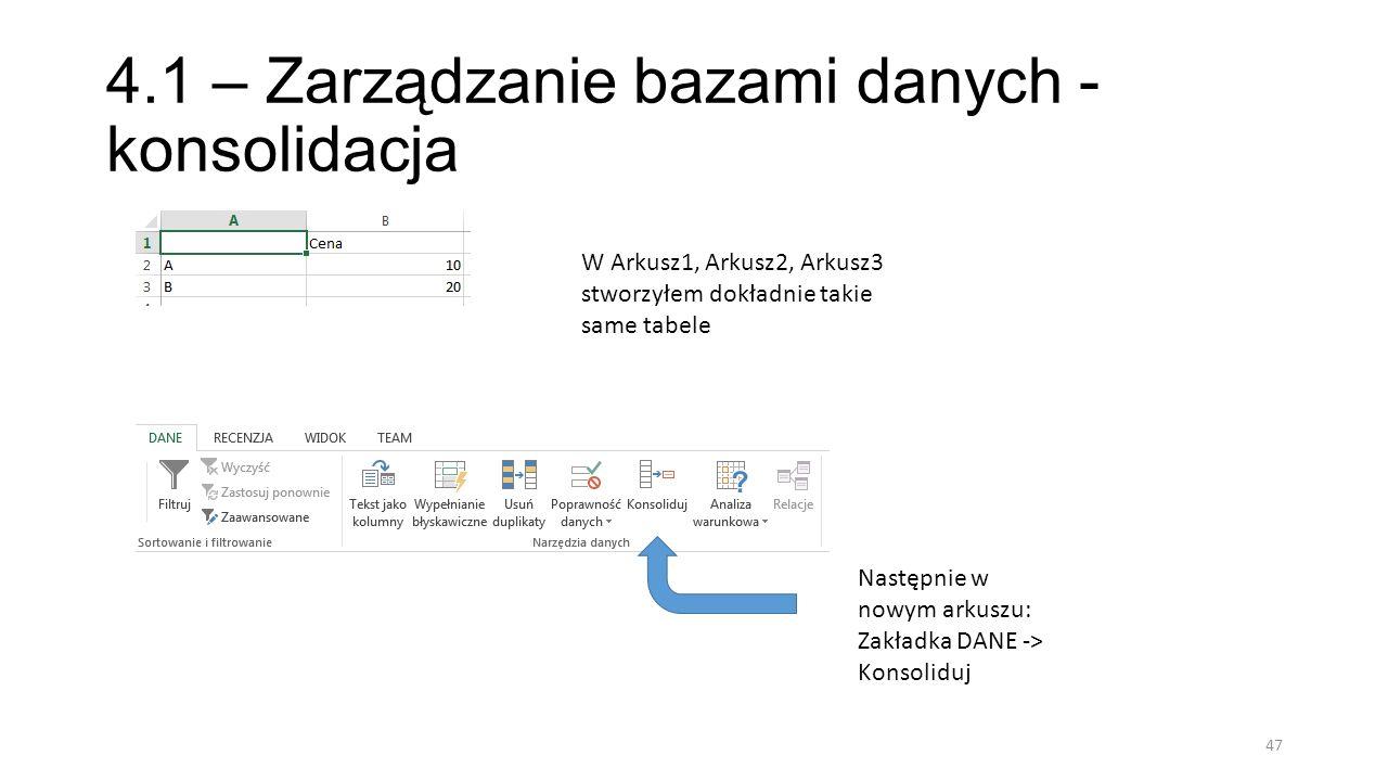 4.1 – Zarządzanie bazami danych - konsolidacja 47 W Arkusz1, Arkusz2, Arkusz3 stworzyłem dokładnie takie same tabele Następnie w nowym arkuszu: Zakładka DANE -> Konsoliduj