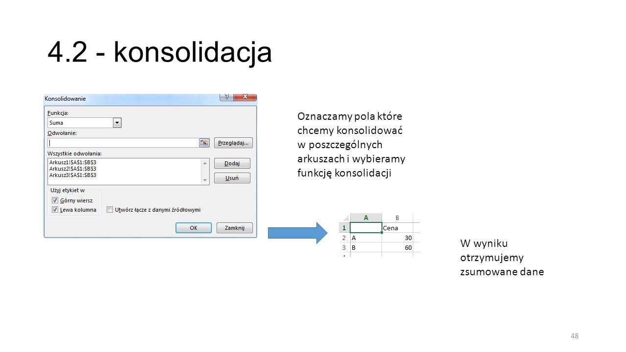 4.2 - konsolidacja 48 Oznaczamy pola które chcemy konsolidować w poszczególnych arkuszach i wybieramy funkcję konsolidacji W wyniku otrzymujemy zsumowane dane