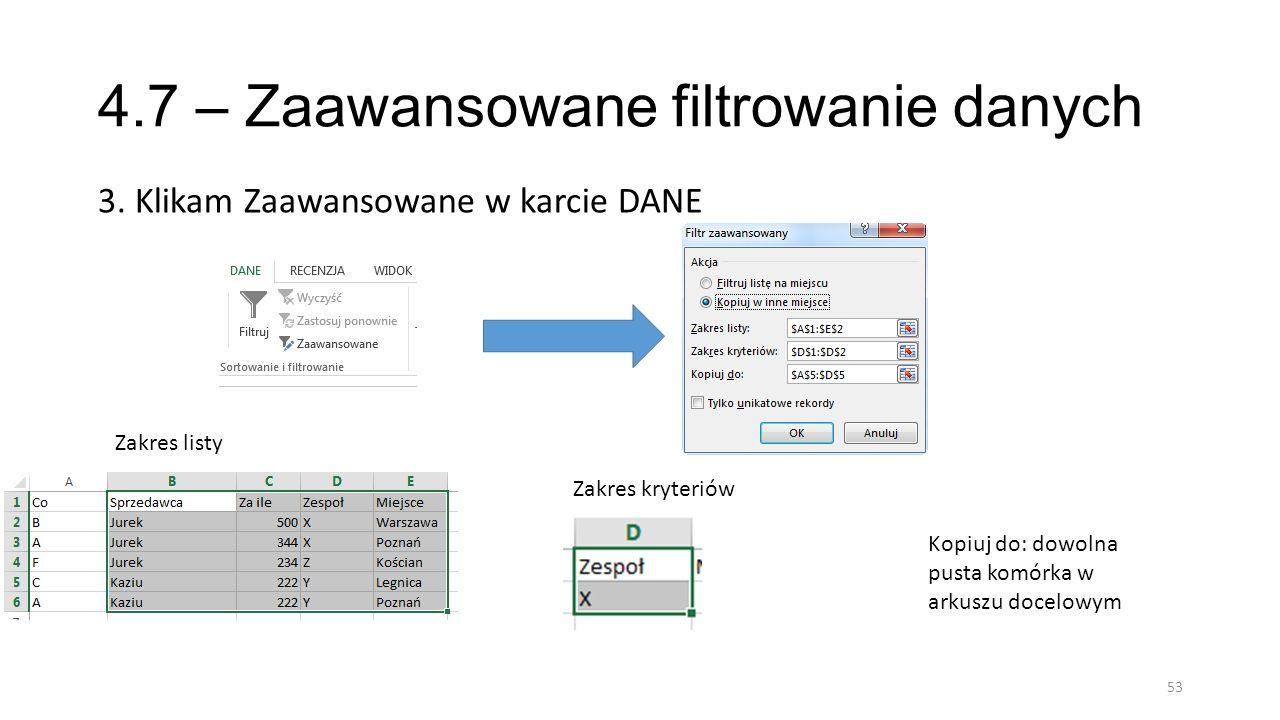 4.7 – Zaawansowane filtrowanie danych 3. Klikam Zaawansowane w karcie DANE 53 Zakres listy Zakres kryteriów Kopiuj do: dowolna pusta komórka w arkuszu