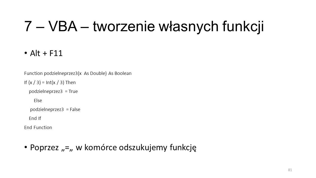 7 – VBA – tworzenie własnych funkcji Alt + F11 Function podzielneprzez3(x As Double) As Boolean If (x / 3) = Int(x / 3) Then podzielneprzez3 = True Else podzielneprzez3 = False End If End Function Poprzez = w komórce odszukujemy funkcję 81