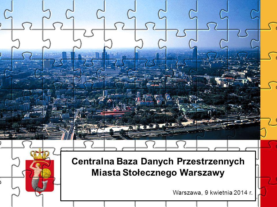 1 Centralna Baza Danych Przestrzennych Miasta Stołecznego Warszawy Warszawa, 9 kwietnia 2014 r.