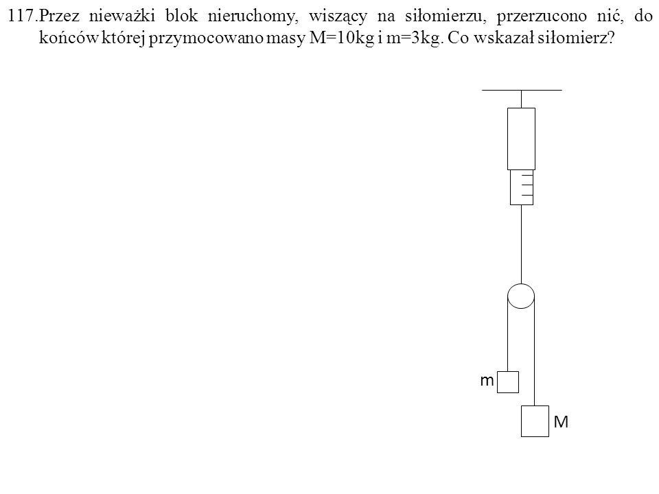 117.Przez nieważki blok nieruchomy, wiszący na siłomierzu, przerzucono nić, do końców której przymocowano masy M=10kg i m=3kg. Co wskazał siłomierz? m