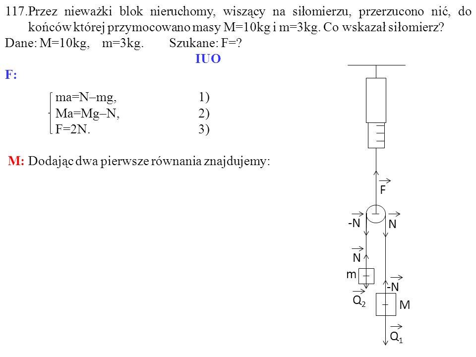 ma=N–mg,1) Ma=Mg–N,2) F=2N.3) M: Dodając dwa pierwsze równania znajdujemy: 117.Przez nieważki blok nieruchomy, wiszący na siłomierzu, przerzucono nić,