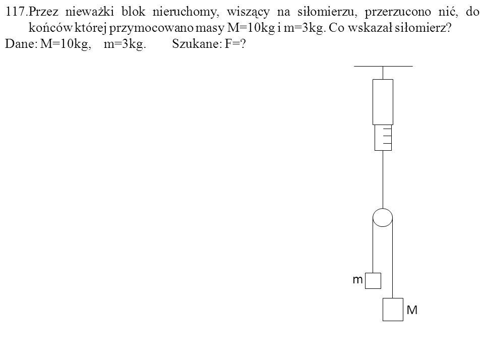 117.Przez nieważki blok nieruchomy, wiszący na siłomierzu, przerzucono nić, do końców której przymocowano masy M=10kg i m=3kg.