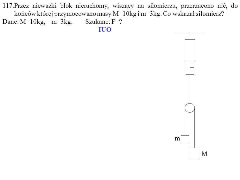 m M 117.Przez nieważki blok nieruchomy, wiszący na siłomierzu, przerzucono nić, do końców której przymocowano masy M=10kg i m=3kg. Co wskazał siłomier