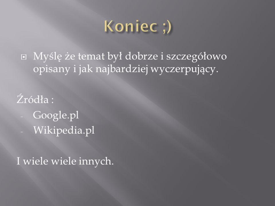 Myślę że temat był dobrze i szczegółowo opisany i jak najbardziej wyczerpujący. Źródła : - Google.pl - Wikipedia.pl I wiele wiele innych.