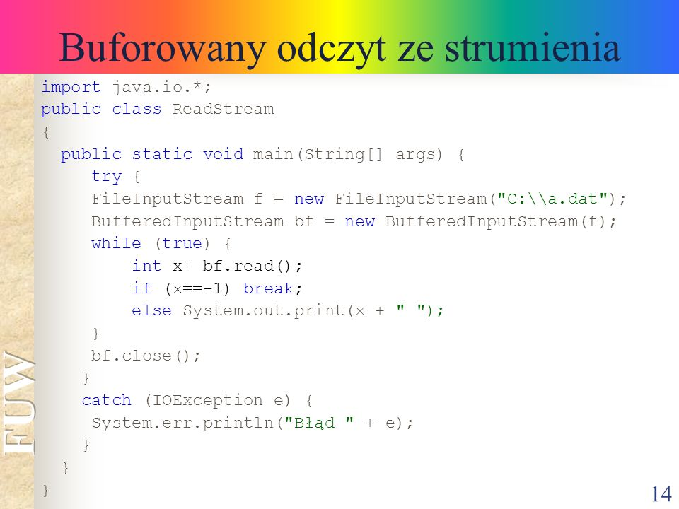 14 Buforowany odczyt ze strumienia import java.io.*; public class ReadStream { public static void main(String[] args) { try { FileInputStream f = new FileInputStream( C:\\a.dat ); BufferedInputStream bf = new BufferedInputStream(f); while (true) { int x= bf.read(); if (x==-1) break; else System.out.print(x + ); } bf.close(); } catch (IOException e) { System.err.println( Błąd + e); }