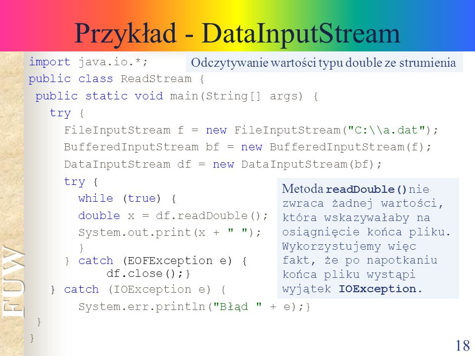 18 Przykład - DataInputStream import java.io.*; public class ReadStream { public static void main(String[] args) { try { FileInputStream f = new FileInputStream( C:\\a.dat ); BufferedInputStream bf = new BufferedInputStream(f); DataInputStream df = new DataInputStream(bf); try { while (true) { double x = df.readDouble(); System.out.print(x + ); } } catch (EOFException e) { df.close();} } catch (IOException e) { System.err.println( Błąd + e);} } Odczytywanie wartości typu double ze strumienia Metoda readDouble()nie zwraca żadnej wartości, która wskazywałaby na osiągnięcie końca pliku.