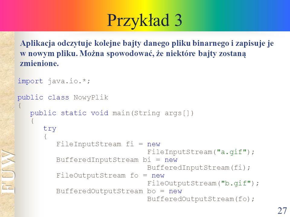27 Przykład 3 Aplikacja odczytuje kolejne bajty danego pliku binarnego i zapisuje je w nowym pliku.