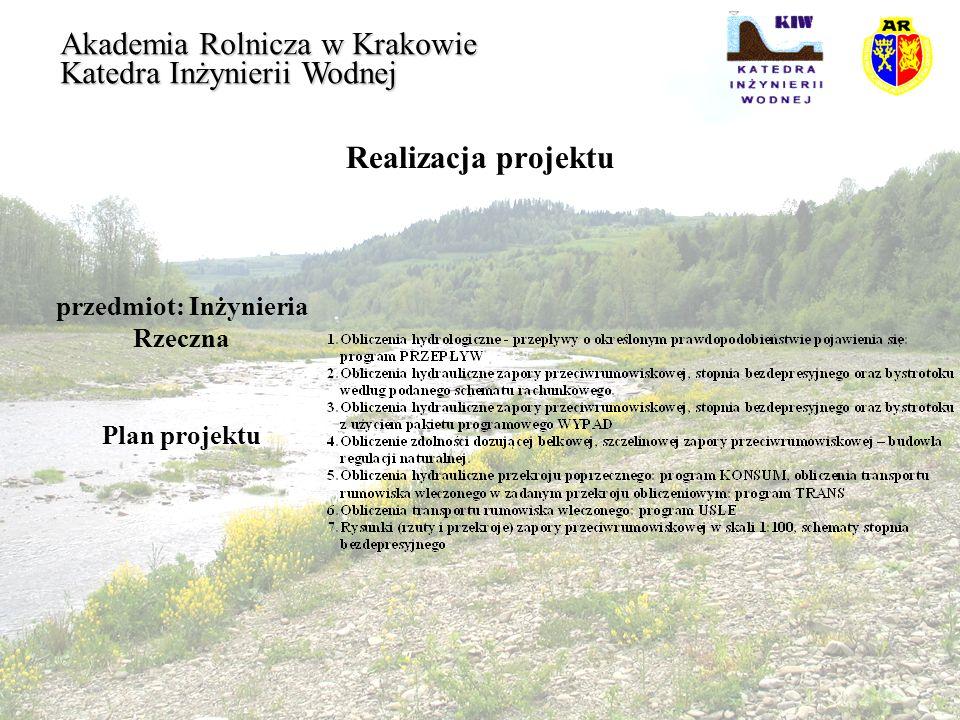 Realizacja projektu przedmiot: Inżynieria Rzeczna Akademia Rolnicza w Krakowie Katedra Inżynierii Wodnej Plan projektu