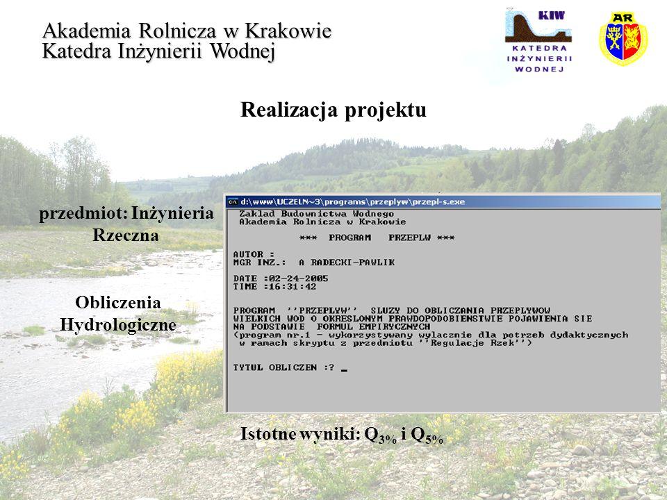 Realizacja projektu przedmiot: Inżynieria Rzeczna Akademia Rolnicza w Krakowie Katedra Inżynierii Wodnej Obliczenia Hydrologiczne Istotne wyniki: Q 3%