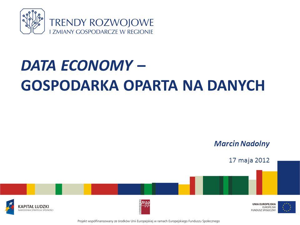 DATA ECONOMY – GOSPODARKA OPARTA NA DANYCH Marcin Nadolny 17 maja 2012