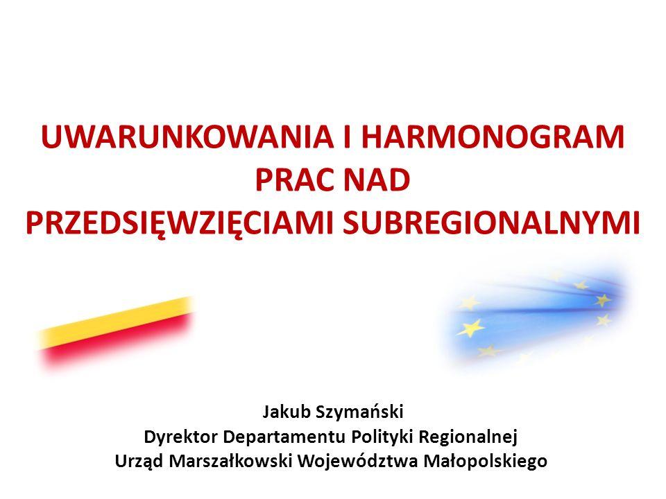UWARUNKOWANIA I HARMONOGRAM PRAC NAD PRZEDSIĘWZIĘCIAMI SUBREGIONALNYMI Jakub Szymański Dyrektor Departamentu Polityki Regionalnej Urząd Marszałkowski
