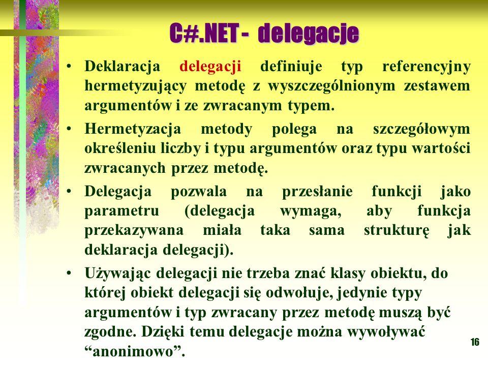 16 Deklaracja delegacji definiuje typ referencyjny hermetyzujący metodę z wyszczególnionym zestawem argumentów i ze zwracanym typem. Hermetyzacja meto