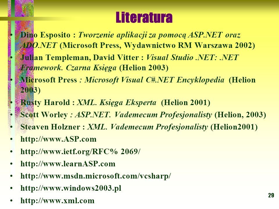 29 Dino Esposito : Tworzenie aplikacji za pomocą ASP.NET oraz ADO.NET (Microsoft Press, Wydawnictwo RM Warszawa 2002) Julian Templeman, David Vitter :