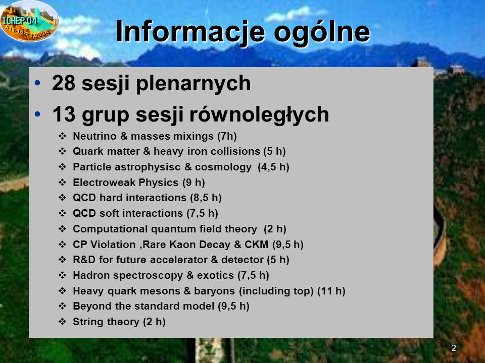 2 Informacje ogólne 28 sesji plenarnych 13 grup sesji równoległych Neutrino & masses mixings (7h) Quark matter & heavy iron collisions (5 h) Particle astrophysisc & cosmology (4,5 h) Electroweak Physics (9 h) QCD hard interactions (8,5 h) QCD soft interactions (7,5 h) Computational quantum field theory (2 h) CP Violation,Rare Kaon Decay & CKM (9,5 h) R&D for future accelerator & detector (5 h) Hadron spectroscopy & exotics (7,5 h) Heavy quark mesons & baryons (including top) (11 h) Beyond the standard model (9,5 h) String theory (2 h)