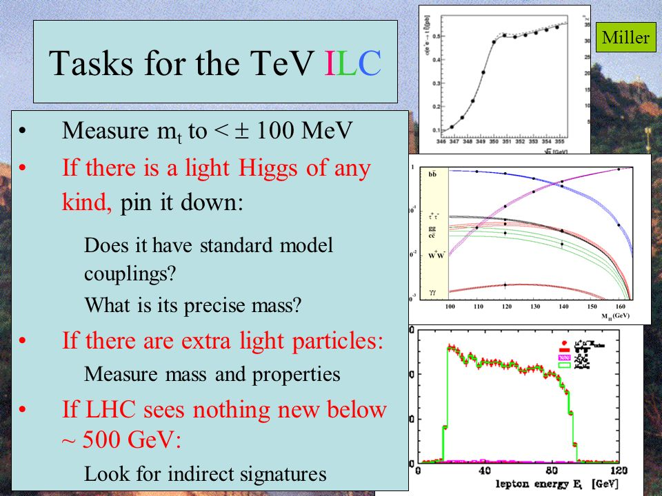 54 Tasks for the TeV ILC Measure m t to < 100 MeV If there is a light Higgs of any kind, pin it down: Does it have standard model couplings.