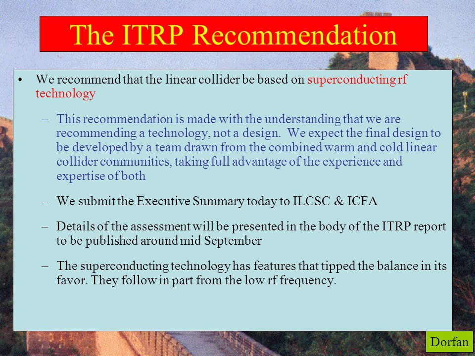 56 The ITRP Recommendation We recommend that the linear collider be based on superconducting rf technology (from Exec. Summary) –This recommendation i