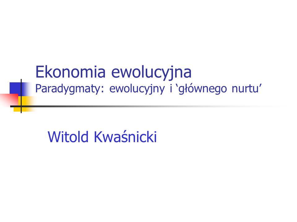 Ekonomia ewolucyjna Paradygmaty: ewolucyjny i głównego nurtu Witold Kwaśnicki