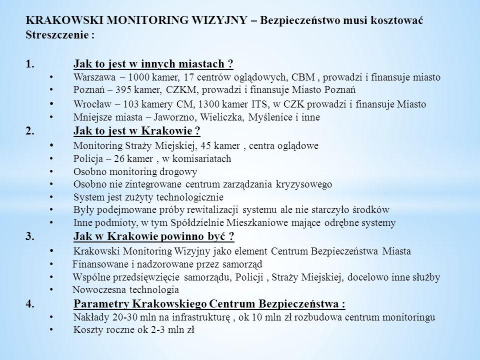 Krakowski Monitoring Wizyjny – analiza i zabezpieczenie ryzyk : Ryzyko braku finansowania projektu : Zabezpieczenia: Środki w budżecie i Wieloletniej Prognozie Finansowej Starania o środki UE Wpisanie do Strategii Miasta jako wyraźny priorytet Ryzyko niemożności uzgodnienia projektu (sprzeczne interesy, problemy z finansowaniem, problemy techniczne i prawne) : Zabezpieczenia: Jednoznaczne ustalenie lidera i głównego finansującego Powołanie zespołu sterującego i ścisłego planu Wykorzystanie wiedzy innych miast Ryzyko finansowania kosztem innych ważnych projektów (brak środków dla Policji i Straży): Zabezpieczenia: Ustalenie priorytetu jako zwiększanie bezpieczeństwa mieszkańców Równoległe określanie poziomu środków dla Policji i Straży Ryzyko braku założonych efektów Zabezpieczenia : Uwzględnianie efektów w innych miastach Analizowanie bieżące efektów i korekta działań Ryzyko niewłaściwego wykorzystania systemu do złych działań : Zabezpieczenia : Kontrola GIODO Kontrole wewnętrzne Ustawa o monitoringu Wykorzystywanie tzw.