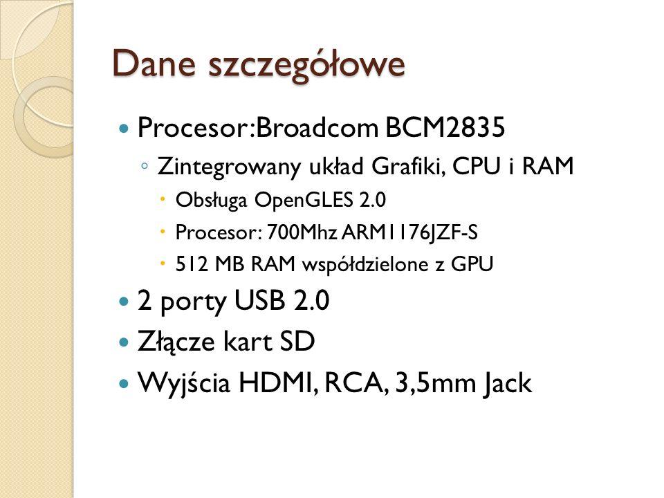 Dane szczegółowe Procesor:Broadcom BCM2835 Zintegrowany układ Grafiki, CPU i RAM Obsługa OpenGLES 2.0 Procesor: 700Mhz ARM1176JZF-S 512 MB RAM współdz