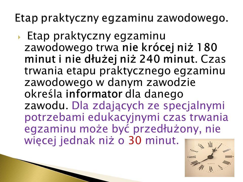 Etap praktyczny egzaminu zawodowego trwa nie krócej niż 180 minut i nie dłużej niż 240 minut.