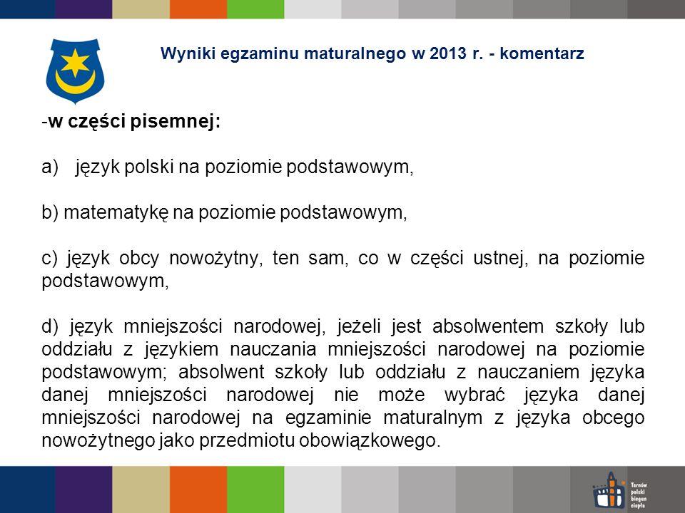 -w części pisemnej: a)język polski na poziomie podstawowym, b) matematykę na poziomie podstawowym, c) język obcy nowożytny, ten sam, co w części ustnej, na poziomie podstawowym, d) język mniejszości narodowej, jeżeli jest absolwentem szkoły lub oddziału z językiem nauczania mniejszości narodowej na poziomie podstawowym; absolwent szkoły lub oddziału z nauczaniem języka danej mniejszości narodowej nie może wybrać języka danej mniejszości narodowej na egzaminie maturalnym z języka obcego nowożytnego jako przedmiotu obowiązkowego.