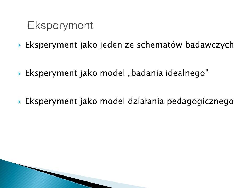 Eksperyment jako jeden ze schematów badawczych Eksperyment jako model badania idealnego Eksperyment jako model działania pedagogicznego