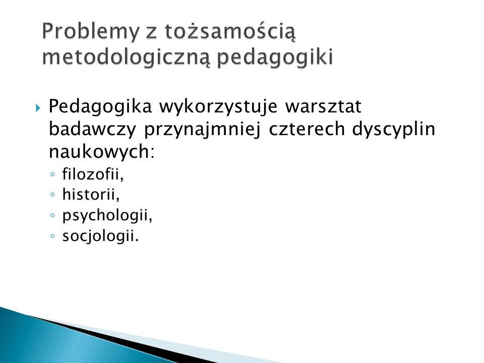 Pedagogika wykorzystuje warsztat badawczy przynajmniej czterech dyscyplin naukowych: filozofii, historii, psychologii, socjologii.
