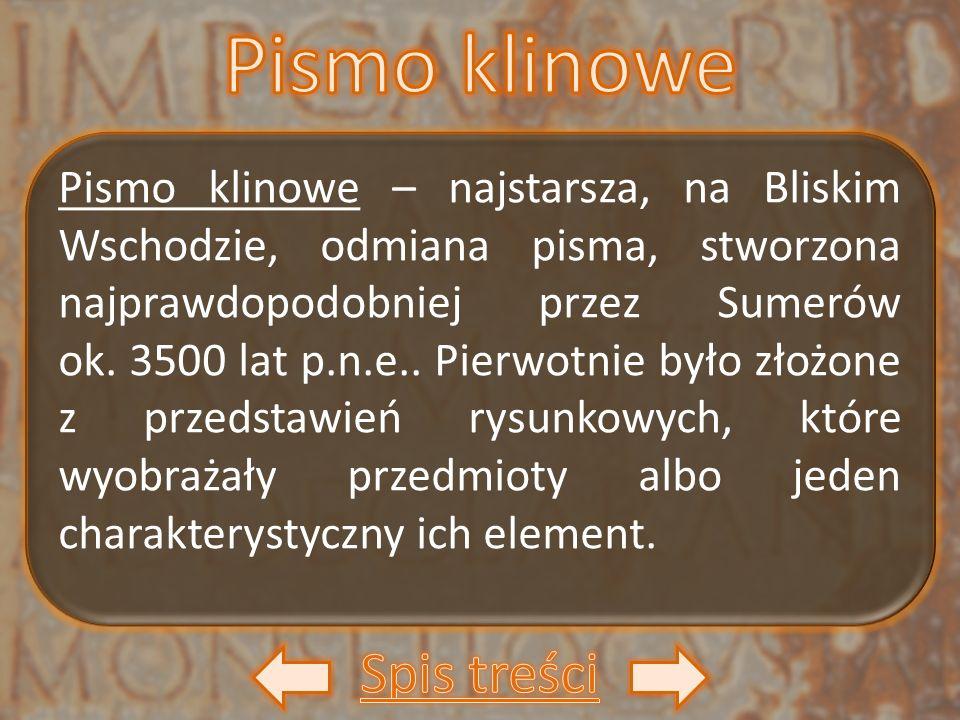 Pismo klinowe – najstarsza, na Bliskim Wschodzie, odmiana pisma, stworzona najprawdopodobniej przez Sumerów ok. 3500 lat p.n.e.. Pierwotnie było złożo