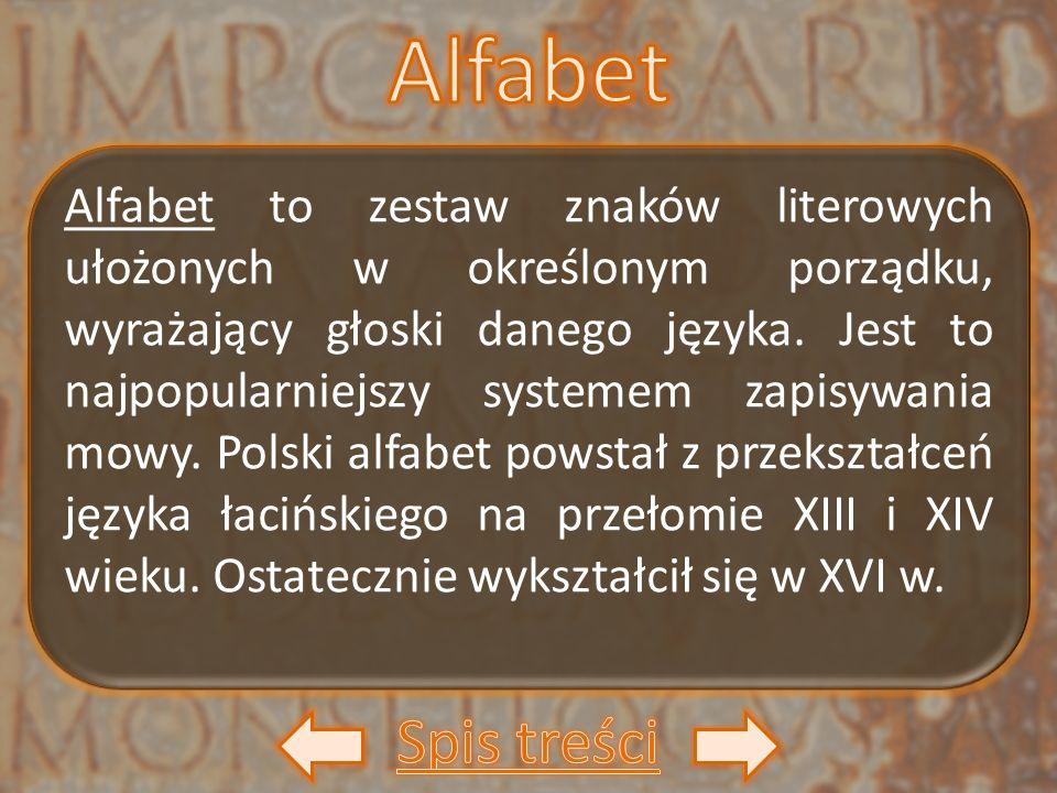 Alfabet to zestaw znaków literowych ułożonych w określonym porządku, wyrażający głoski danego języka. Jest to najpopularniejszy systemem zapisywania m