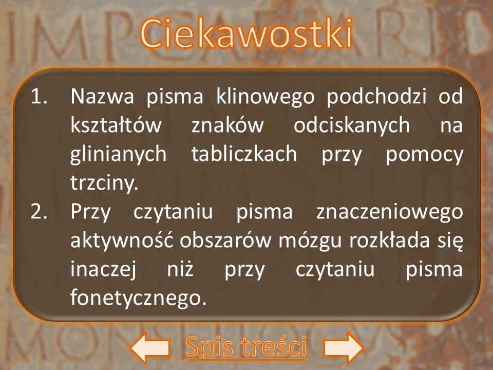 1.Nazwa pisma klinowego podchodzi od kształtów znaków odciskanych na glinianych tabliczkach przy pomocy trzciny. 2.Przy czytaniu pisma znaczeniowego a