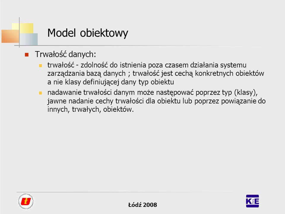 Łódź 2008 Model obiektowy Trwałość danych: trwałość - zdolność do istnienia poza czasem działania systemu zarządzania bazą danych ; trwałość jest cech