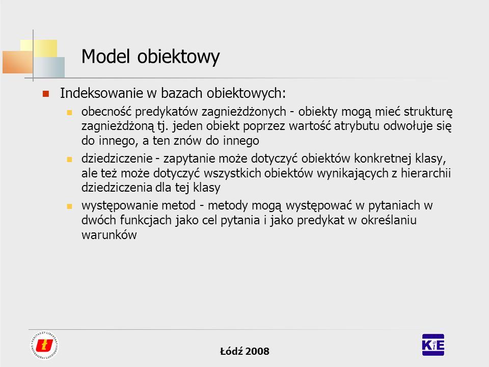 Łódź 2008 Model obiektowy Indeksowanie w bazach obiektowych: obecność predykatów zagnieżdżonych - obiekty mogą mieć strukturę zagnieżdżoną tj. jeden o