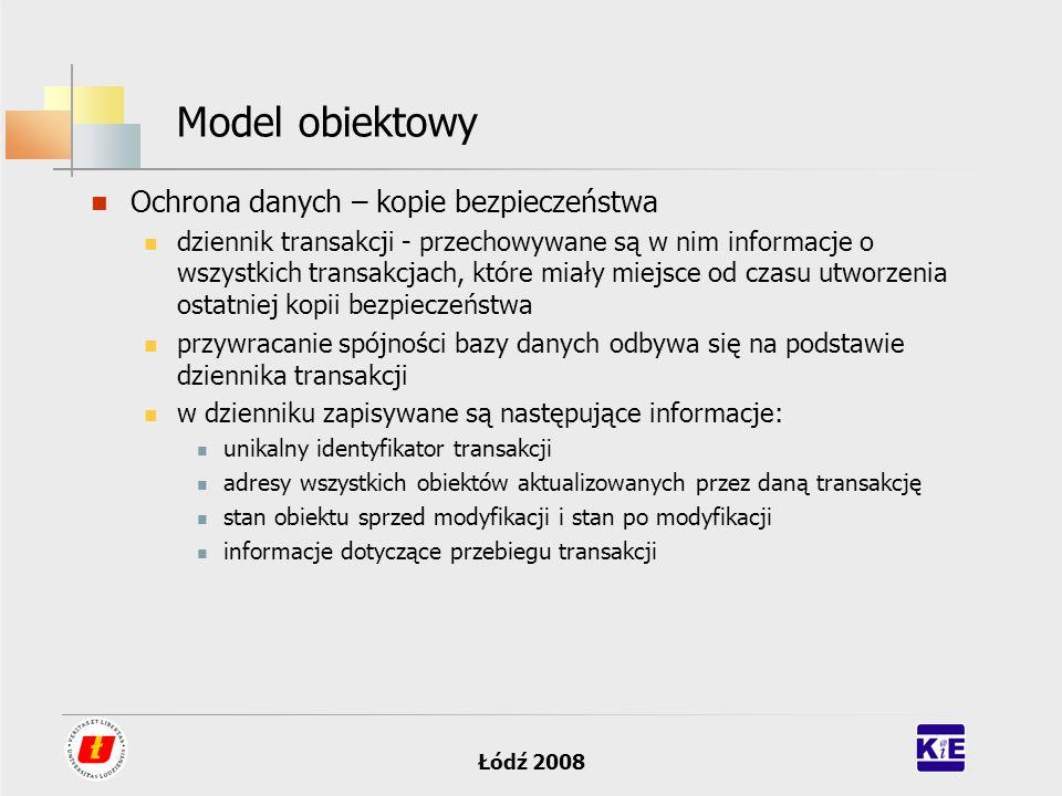 Łódź 2008 Model obiektowy Ochrona danych – kopie bezpieczeństwa dziennik transakcji - przechowywane są w nim informacje o wszystkich transakcjach, któ