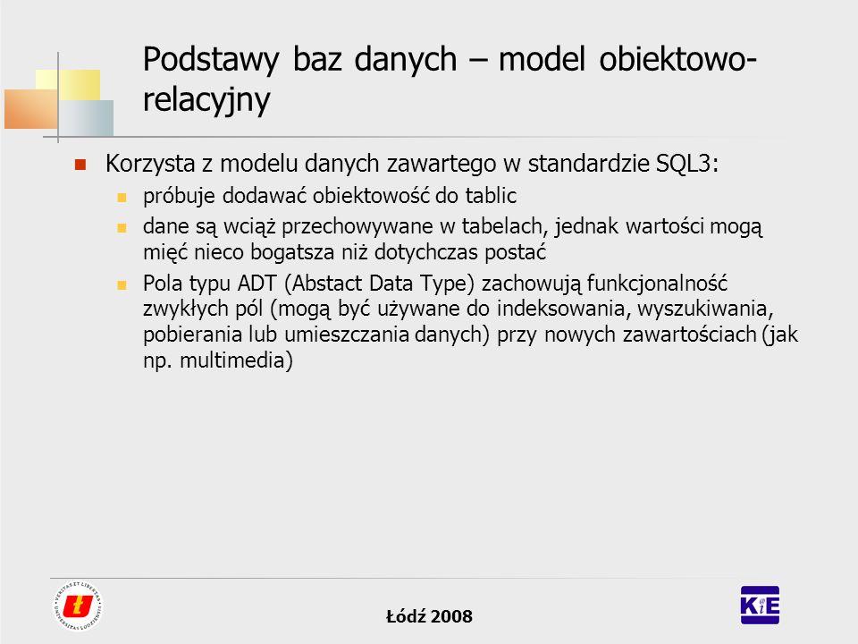 Łódź 2008 Podstawy baz danych – model obiektowo- relacyjny Korzysta z modelu danych zawartego w standardzie SQL3: próbuje dodawać obiektowość do tabli
