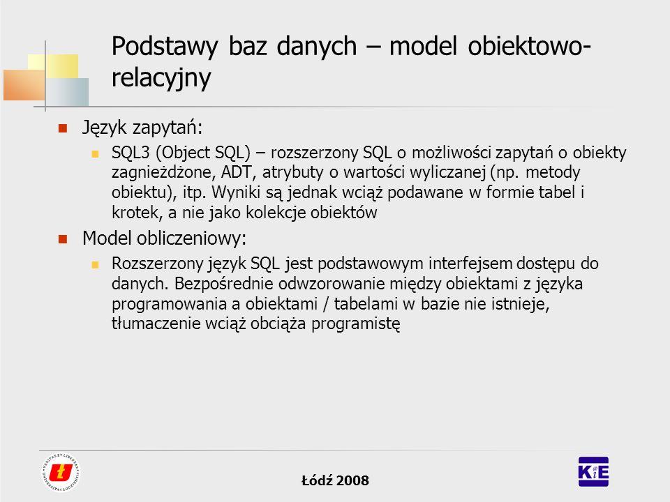 Łódź 2008 Podstawy baz danych – model obiektowo- relacyjny Język zapytań: SQL3 (Object SQL) – rozszerzony SQL o możliwości zapytań o obiekty zagnieżdż