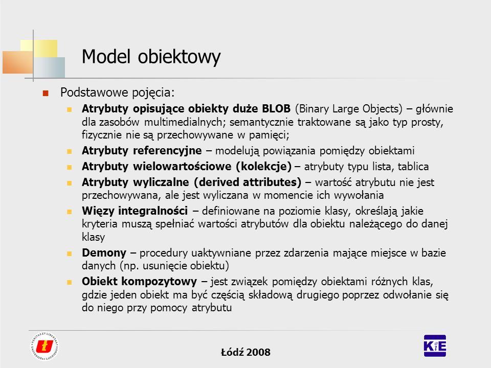 Łódź 2008 Podstawy baz danych – model obiektowo- relacyjny Korzysta z modelu danych zawartego w standardzie SQL3: próbuje dodawać obiektowość do tablic dane są wciąż przechowywane w tabelach, jednak wartości mogą mięć nieco bogatsza niż dotychczas postać Pola typu ADT (Abstact Data Type) zachowują funkcjonalność zwykłych pól (mogą być używane do indeksowania, wyszukiwania, pobierania lub umieszczania danych) przy nowych zawartościach (jak np.