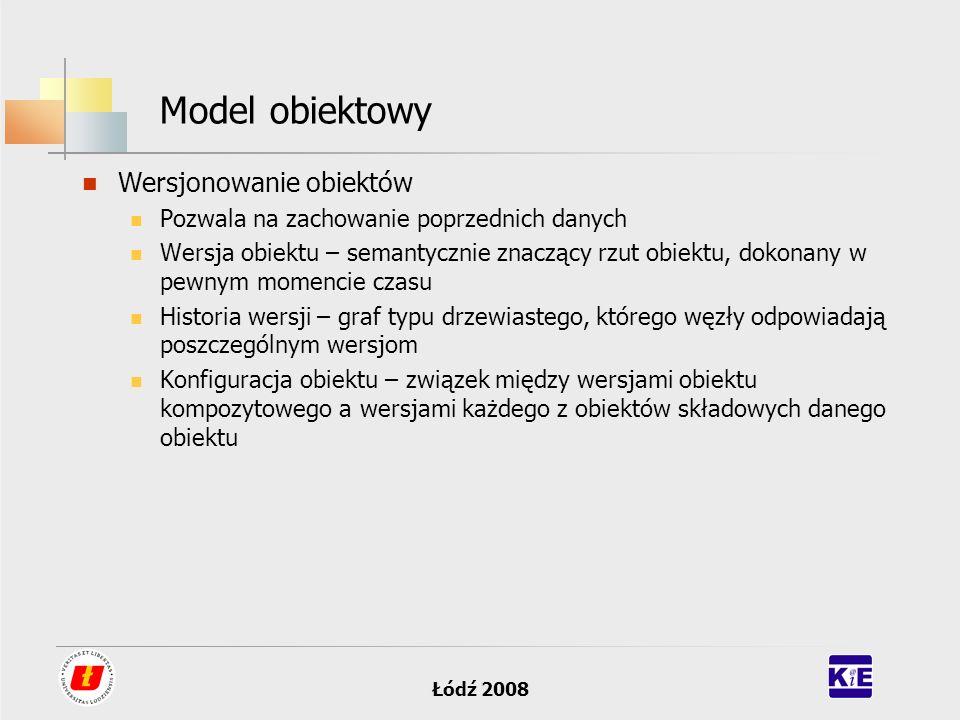 Łódź 2008 Model obiektowy Trwałość danych: trwałość - zdolność do istnienia poza czasem działania systemu zarządzania bazą danych ; trwałość jest cechą konkretnych obiektów a nie klasy definiującej dany typ obiektu nadawanie trwałości danym może następować poprzez typ (klasy), jawne nadanie cechy trwałości dla obiektu lub poprzez powiązanie do innych, trwałych, obiektów.