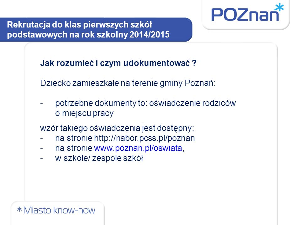 Jak rozumieć i czym udokumentować ? Dziecko zamieszkałe na terenie gminy Poznań: -potrzebne dokumenty to: oświadczenie rodziców o miejscu pracy wzór t