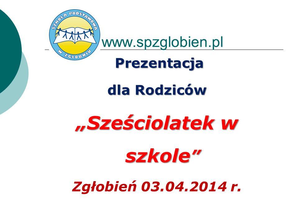 w www.spzglobien.pl Prezentacja dla Rodziców Sześciolatek w szkole Sześciolatek w szkole Zgłobień 03.04.2014 r.