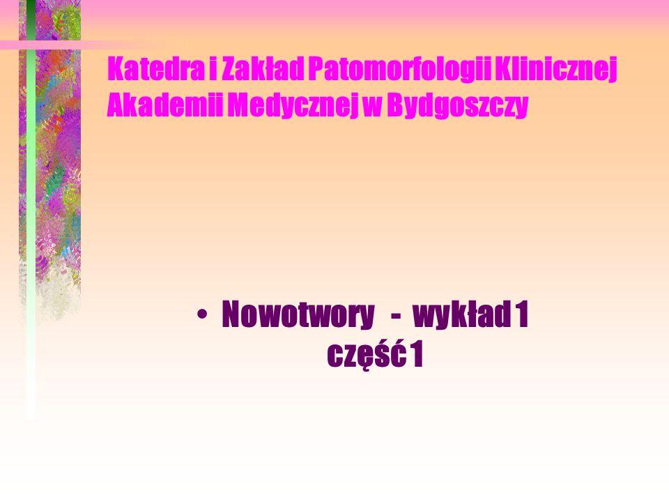Katedra i Zakład Patomorfologii Klinicznej Akademii Medycznej w Bydgoszczy Nowotwory - wykład 1 część 1