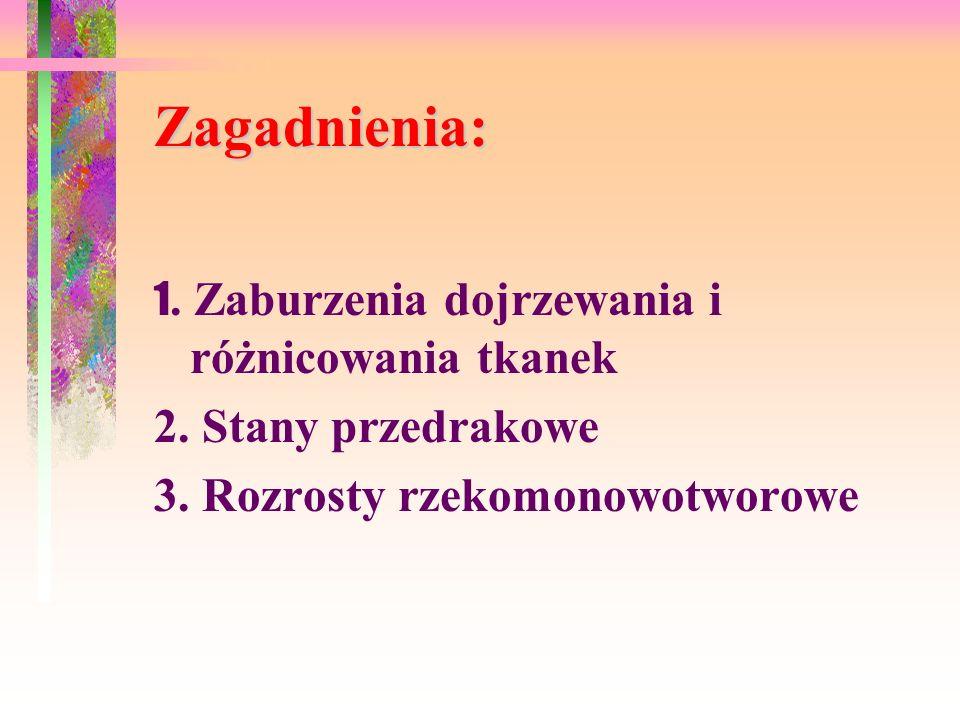 Zagadnienia: 1. Zaburzenia dojrzewania i różnicowania tkanek 2. Stany przedrakowe 3. Rozrosty rzekomonowotworowe