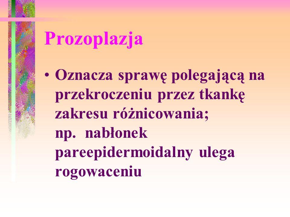 Prozoplazja Oznacza sprawę polegającą na przekroczeniu przez tkankę zakresu różnicowania; np. nabłonek pareepidermoidalny ulega rogowaceniu