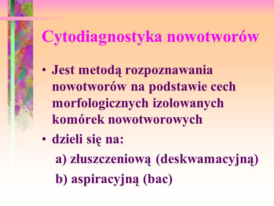 Cytodiagnostyka nowotworów Jest metodą rozpoznawania nowotworów na podstawie cech morfologicznych izolowanych komórek nowotworowych dzieli się na: a)
